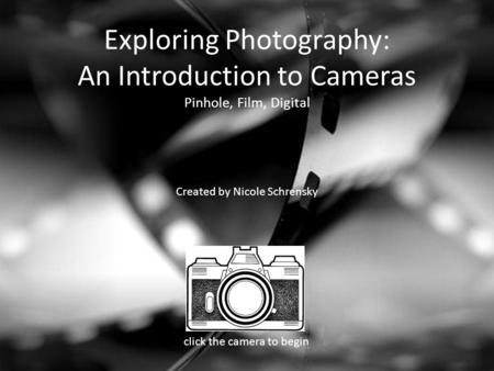 Exploring Photography: An Introduction to Cameras Pinhole, Film, Digital Created by Nicole Schrensky click the camera to begin.