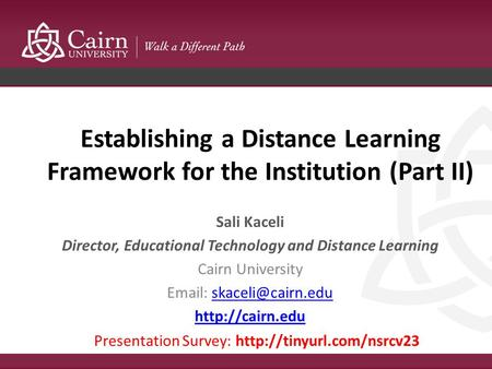 Establishing a Distance Learning Framework for the Institution (Part II) Sali Kaceli Director, Educational Technology and Distance Learning Cairn University.