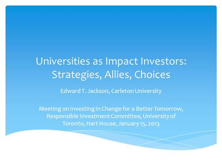Universities as Impact Investors: Strategies, Allies, Choices Edward T. Jackson, Carleton University Meeting on Investing in Change for a Better Tomorrow,