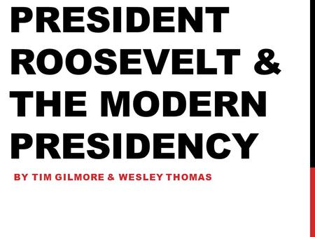 PRESIDENT ROOSEVELT & THE MODERN PRESIDENCY BY TIM GILMORE & WESLEY THOMAS.
