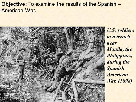 Objective: To examine the results of the Spanish – American War. U.S. soldiers in a trench near Manila, the Philippines, during the Spanish – American.