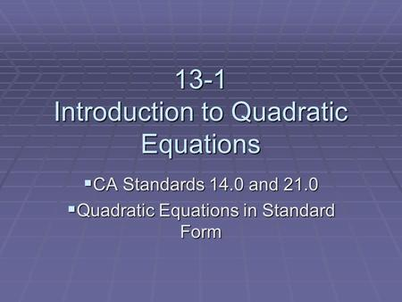 13-1 Introduction to Quadratic Equations  CA Standards 14.0 and 21.0  Quadratic Equations in Standard Form.