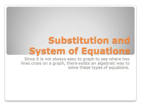 Substitution and System of Equations Since it is not always easy to graph to see where two lines cross on a graph, there exists an algebraic way to solve.