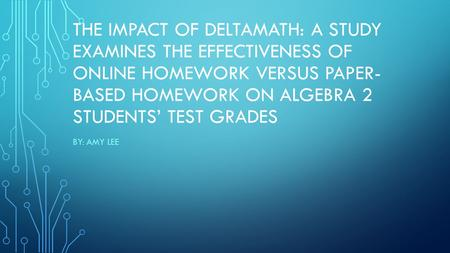 THE IMPACT OF DELTAMATH: A STUDY EXAMINES THE EFFECTIVENESS OF ONLINE HOMEWORK VERSUS PAPER- BASED HOMEWORK ON ALGEBRA 2 STUDENTS' TEST GRADES BY: AMY.