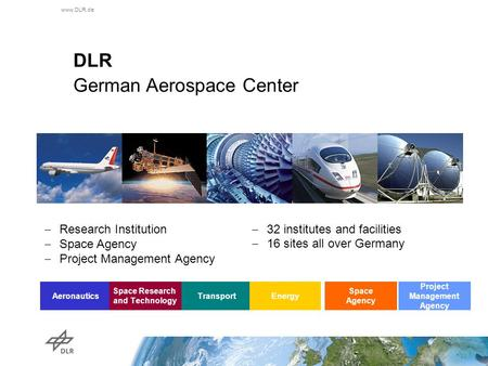 Www.DLR.de DLR German Aerospace Center  Research Institution  Space Agency  Project Management Agency  32 institutes and facilities  16 sites all.