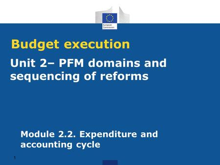 Unit 2– PFM domains and sequencing of reforms Budget execution 1 Module 2.2. Expenditure and accounting cycle.
