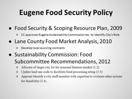 Eugene Food Security Policy ● Food Security & Scoping Resource Plan, 2009 ○CC approves Eugene Sustainability Commission rec. to identify City's Role ●