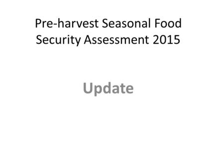 Pre-harvest Seasonal Food Security Assessment 2015 Update.