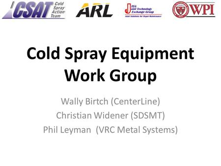 Cold Spray Equipment Work Group Wally Birtch (CenterLine) Christian Widener (SDSMT) Phil Leyman (VRC Metal Systems)