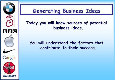 Generating Business Ideas Today you will know sources of potential business ideas. You will understand the factors that contribute to their success.