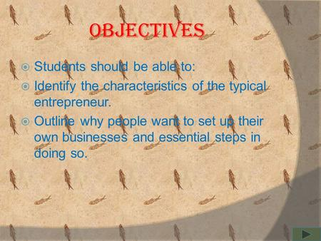objectives  Students should be able to:  Identify the characteristics of the typical entrepreneur.  Outline why people want to set up their own businesses.