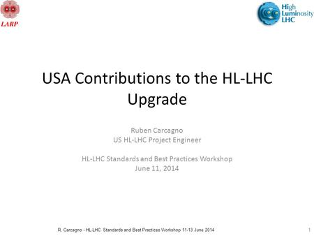 R. Carcagno - HL-LHC Standards and Best Practices Workshop 11-13 June 2014 USA Contributions to the HL-LHC Upgrade Ruben Carcagno US HL-LHC Project Engineer.