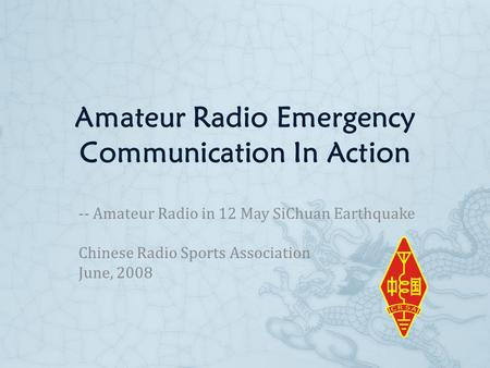 Amateur Radio Emergency Communication In Action -- Amateur Radio in 12 May SiChuan Earthquake Chinese Radio Sports Association June, 2008.