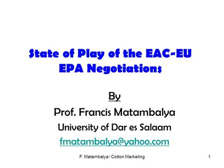 F. Matambalya / Cotton Marketing1 State of Play of the EAC-EU EPA Negotiations By Prof. Francis Matambalya University of Dar es Salaam