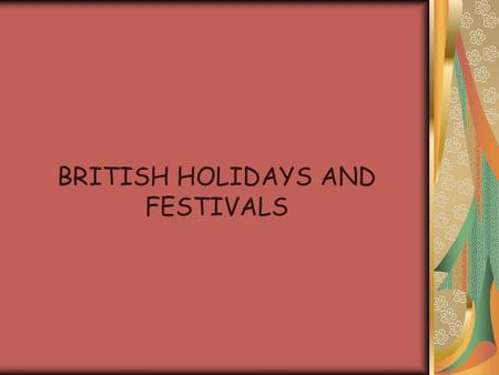 BRITISH HOLIDAYS AND FESTIVALS. Holidays and Customs and tell us what is important in a culture Most holidays create opportunities for families and friends.