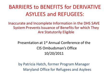 BARRIERS to BENEFITS for DERIVATIVE ASYLEES and REFUGEES: Inaccurate and Incomplete Information in the DHS SAVE System Prevents Issuance of Benefits for.