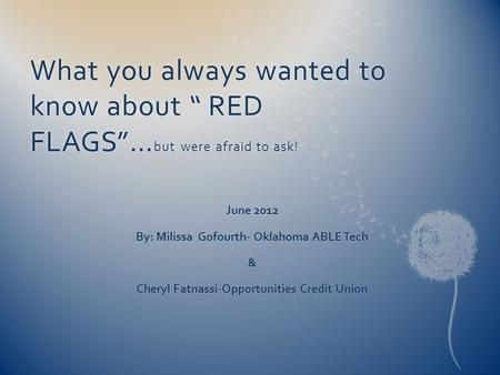 "What you always wanted to know about "" RED FLAGS""… but were afraid to ask! June 2012 By: Milissa Gofourth- Oklahoma ABLE Tech & Cheryl Fatnassi-Opportunities."