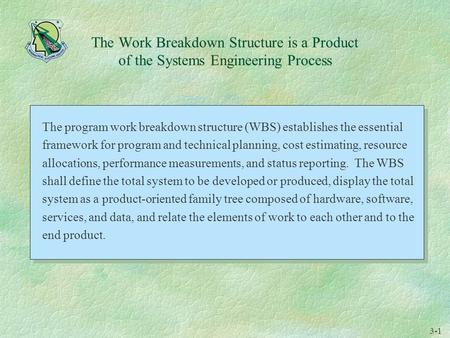 3-1 The Work Breakdown Structure is a Product of the Systems Engineering Process The program work breakdown structure (WBS) establishes the essential framework.