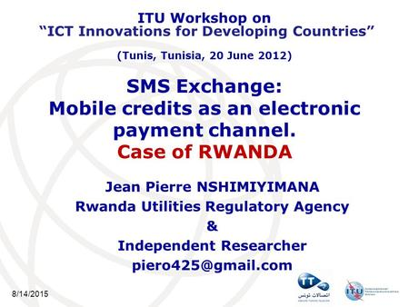 8/14/2015 SMS Exchange: Mobile credits as an electronic payment channel. Case of RWANDA Jean Pierre NSHIMIYIMANA Rwanda Utilities Regulatory Agency & Independent.