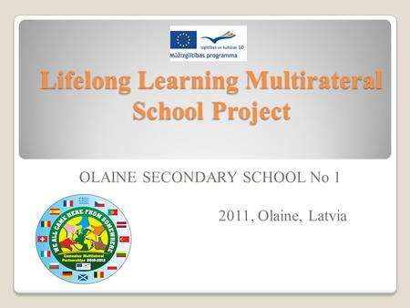Lifelong Learning Multirateral School Project OLAINE SECONDARY SCHOOL No 1 2011, Olaine, Latvia.
