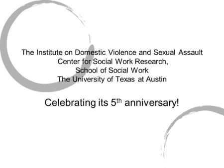 The Institute on Domestic Violence and Sexual Assault Center for Social Work Research, School of Social Work The University of Texas at Austin Celebrating.