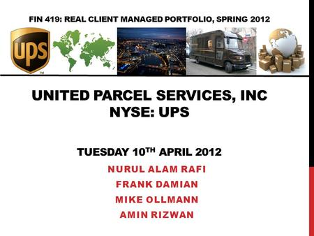 FIN 419: REAL CLIENT MANAGED PORTFOLIO, SPRING 2012 UNITED PARCEL SERVICES, INC NYSE: UPS TUESDAY 10 TH APRIL 2012 NURUL ALAM RAFI FRANK DAMIAN MIKE OLLMANN.