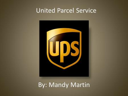 By: Mandy Martin United Parcel Service. History 1907 founded by James E. Casey in Seattle, Washington 1930 expanded to east coast 1977 UPS starts providing.