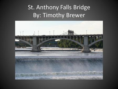 St. Anthony Falls Bridge By: Timothy Brewer St. Anthony Falls Bridge Backround Location: Minneapolis, Minnesota Design: Steel Truss Arch Bridge I-35.
