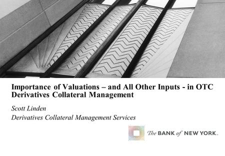 Importance of Valuations – and All Other Inputs - in OTC Derivatives Collateral Management Scott Linden Derivatives Collateral Management Services.