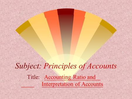 Subject: Principles of Accounts Title: Accounting Ratio and Interpretation of Accounts.