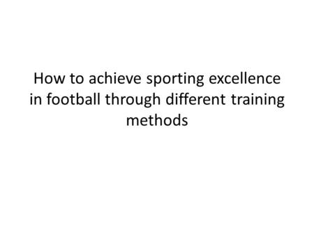 How to achieve sporting excellence in football through different training methods.