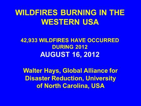 WILDFIRES BURNING IN THE WESTERN USA 42,933 WILDFIRES HAVE OCCURRED DURING 2012 AUGUST 16, 2012 Walter Hays, Global Alliance for Disaster Reduction, University.