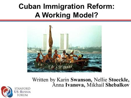 Cuban Immigration Reform: A Working Model? Written by Karin Swanson, Nellie Stoeckle, Anna Ivanova, Mikhail Shebalkov.