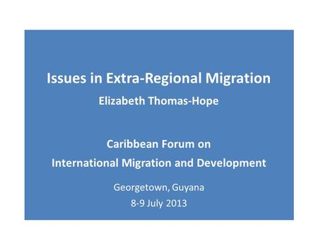 Issues in Extra-Regional Migration Elizabeth Thomas-Hope Caribbean Forum on International Migration and Development Georgetown, Guyana 8-9 July 2013.