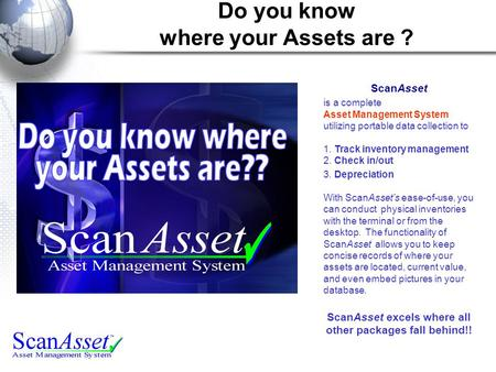 Do you know where your Assets are ? ScanAsset is a complete Asset Management System utilizing portable data collection to 1. Track inventory management.