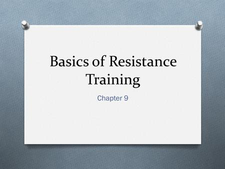Basics of Resistance Training Chapter 9. Benefits of Resistance Training O Endurance Video Endurance Video O Resistance Training- a systematic program.