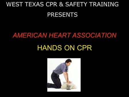 AMERICAN HEART ASSOCIATION HANDS ON CPR WEST TEXAS CPR & SAFETY TRAINING PRESENTS.