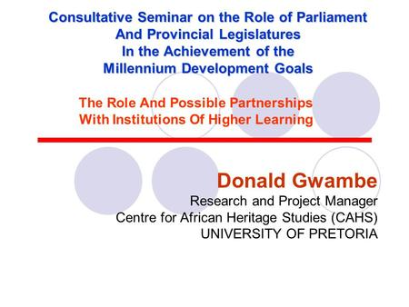 Consultative Seminar on the Role of Parliament And Provincial Legislatures In the Achievement of the Millennium Development Goals Donald Gwambe Research.