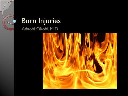 Burn Injuries Adaobi Okobi, M.D.. Learning Objectives Epidemiology Pathophysiology Classification of burns Red flags Treatment.