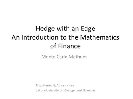 Hedge with an Edge An Introduction to the Mathematics of Finance Riaz Ahmed & Adnan Khan Lahore Uviersity of Management Sciences Monte Carlo Methods.