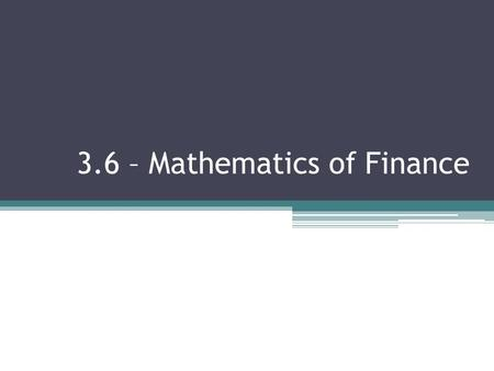 3.6 – Mathematics of Finance. By the end of today, you will be able to: Find the value of an investment in which interest is compounded annually, a specified.