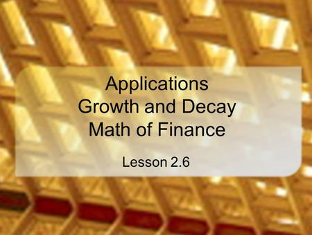 Applications Growth and Decay Math of Finance Lesson 2.6.