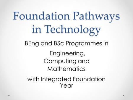 Foundation Pathways in Technology BEng and BSc Programmes in Engineering, Computing and Mathematics with Integrated Foundation Year.