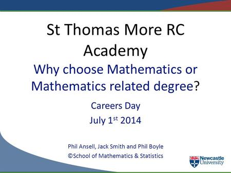 St Thomas More RC Academy Why choose Mathematics or Mathematics related degree? Careers Day July 1 st 2014 Phil Ansell, Jack Smith and Phil Boyle ©School.
