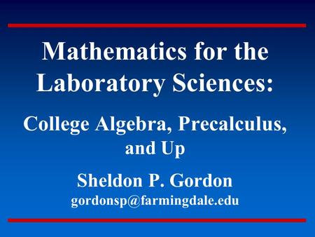 Mathematics for <strong>the</strong> Laboratory Sciences: College Algebra, Precalculus, and Up Sheldon P. Gordon