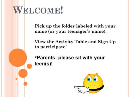 W ELCOME ! Pick up the folder labeled with your name (or your teenager's name). View the Activity Table and Sign Up to participate! * Parents: please sit.