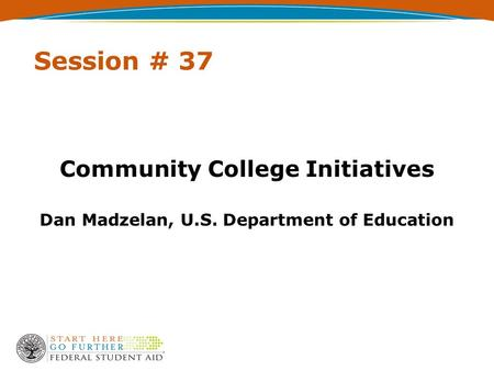 Session # 37 Community College Initiatives Dan Madzelan, U.S. Department of Education.