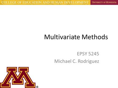 Multivariate Methods EPSY 5245 Michael C. Rodriguez.