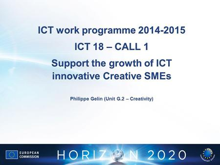 Support the growth of ICT innovative Creative SMEsICT 18 – 2014 – Call 1 Rationale SMEs represent 85% of all actors in the creative industry sector. They.
