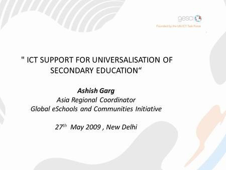 "ICT SUPPORT FOR UNIVERSALISATION OF SECONDARY EDUCATION"" Ashish Garg Asia Regional Coordinator Global eSchools and Communities Initiative 27 th May 2009,"